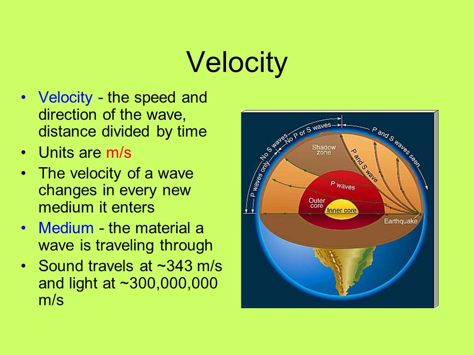 Velocity Velocity - the speed and direction of the wave, distance divided by time. Units are m/s.