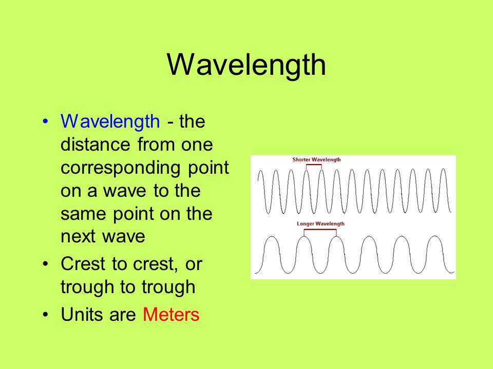 Wavelength Wavelength - the distance from one corresponding point on a wave to the same point on the next wave.