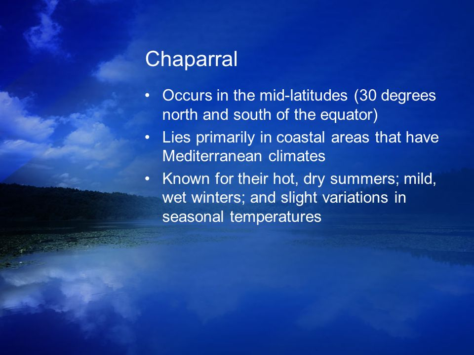 Chaparral Occurs in the mid-latitudes (30 degrees north and south of the equator) Lies primarily in coastal areas that have Mediterranean climates.