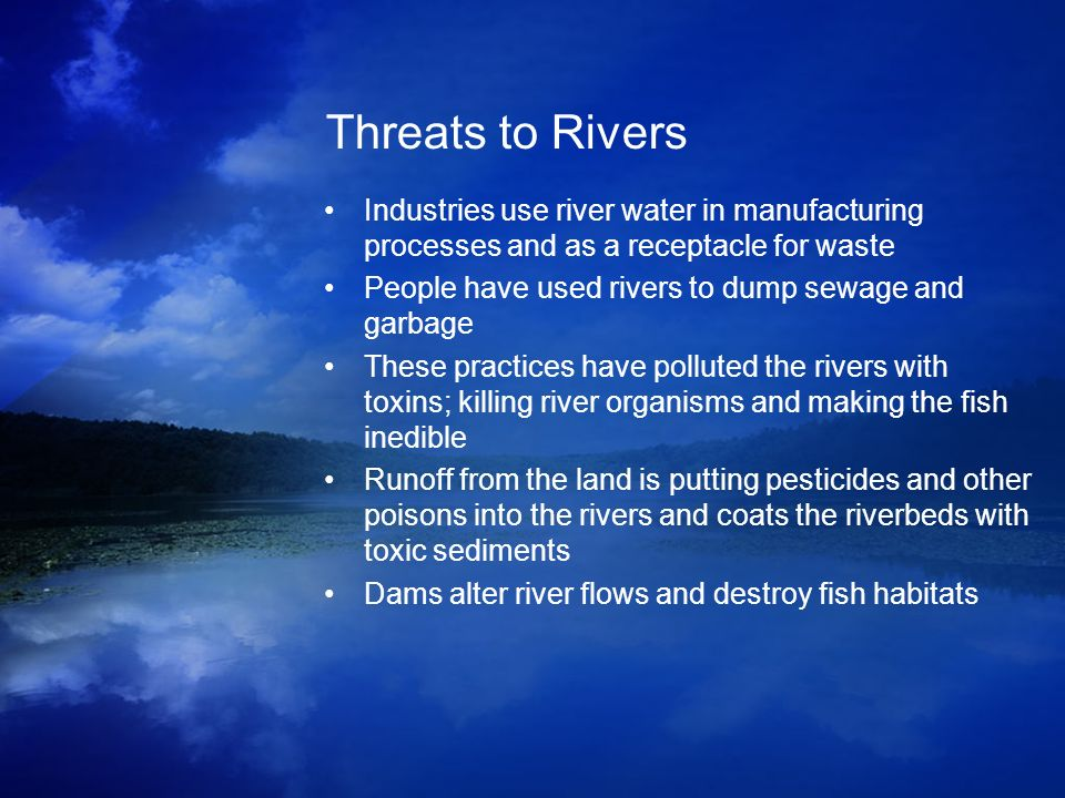 Threats to Rivers Industries use river water in manufacturing processes and as a receptacle for waste.