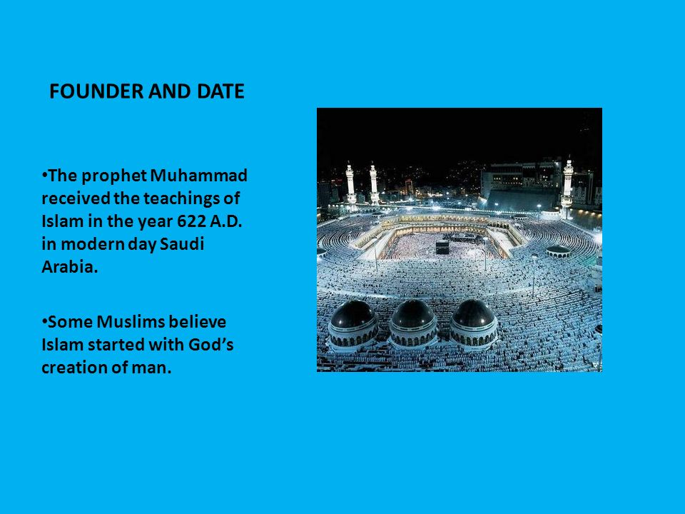 FOUNDER AND DATE The prophet Muhammad received the teachings of Islam in the year 622 A.D. in modern day Saudi Arabia.