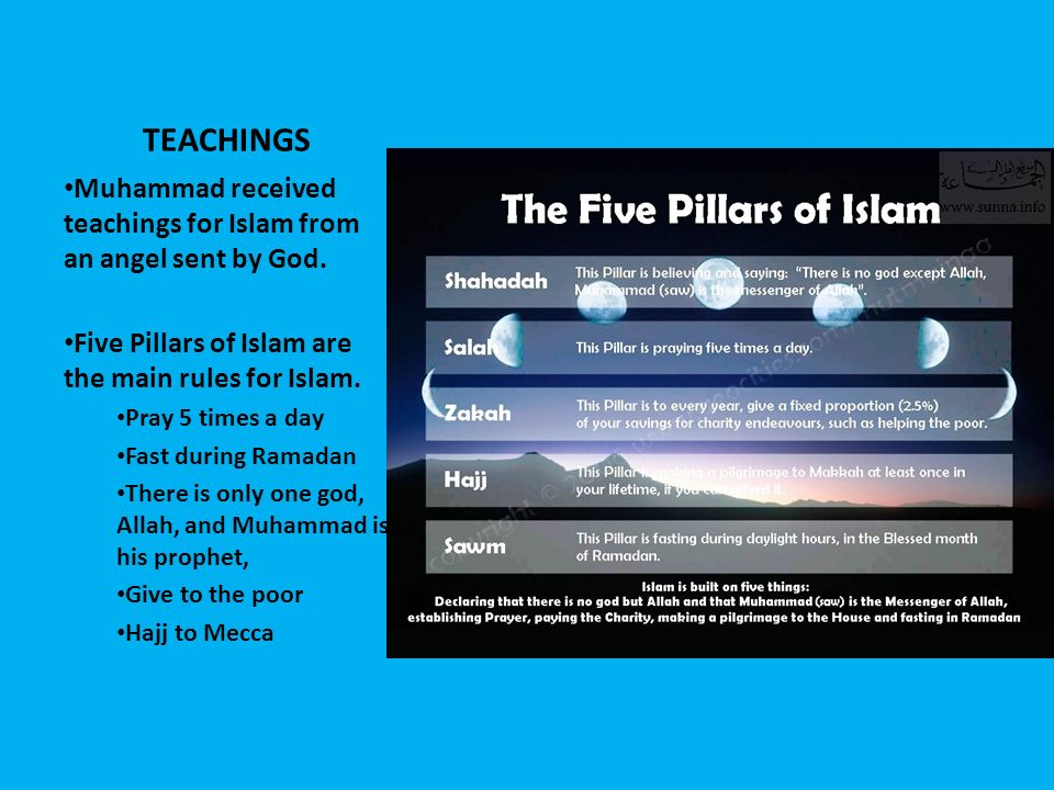 TEACHINGS Muhammad received teachings for Islam from an angel sent by God. Five Pillars of Islam are the main rules for Islam.
