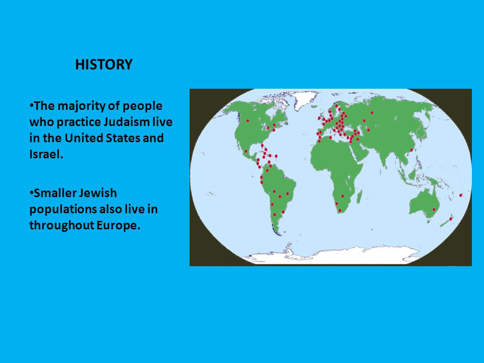 HISTORY The majority of people who practice Judaism live in the United States and Israel.