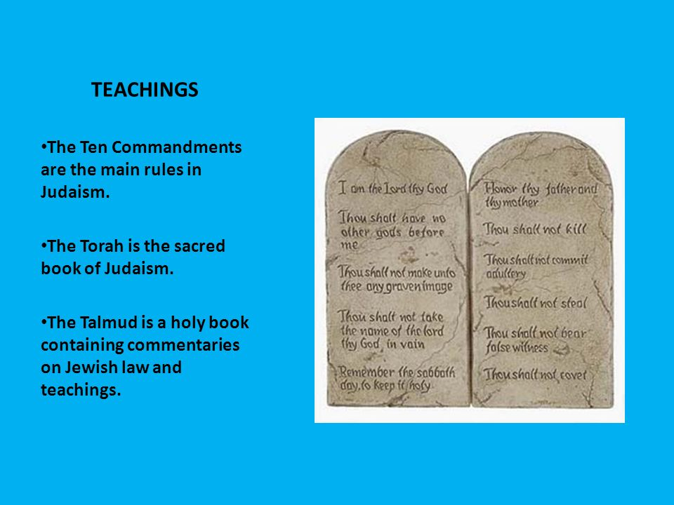 TEACHINGS The Ten Commandments are the main rules in Judaism.