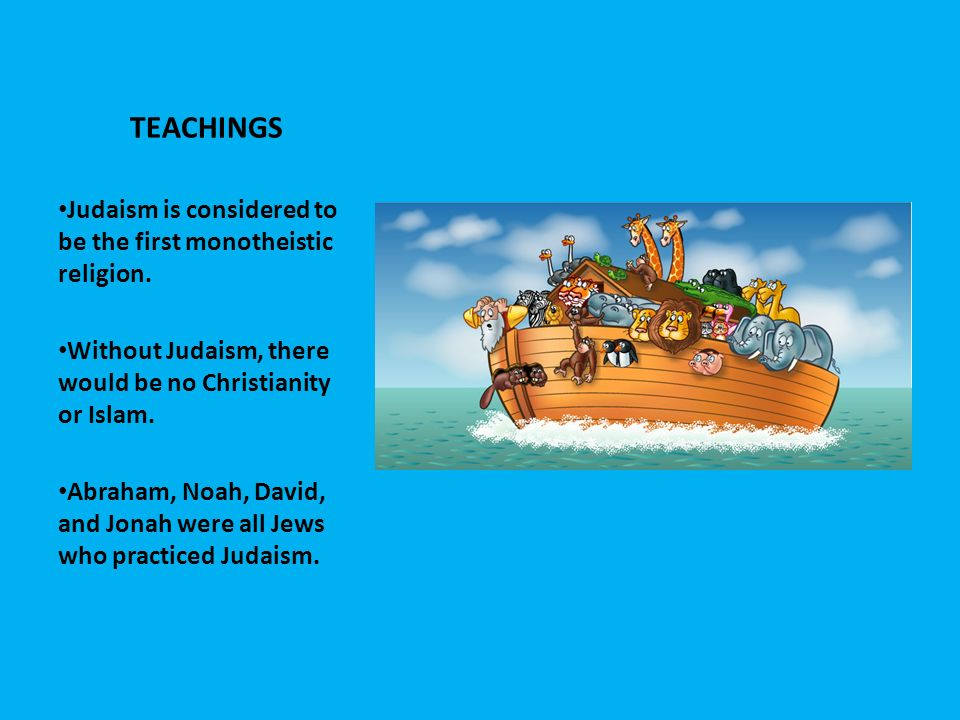 TEACHINGS Judaism is considered to be the first monotheistic religion.
