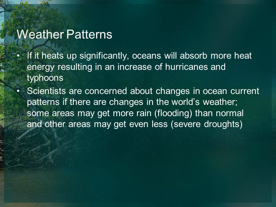 Weather Patterns If it heats up significantly, oceans will absorb more heat energy resulting in an increase of hurricanes and typhoons.