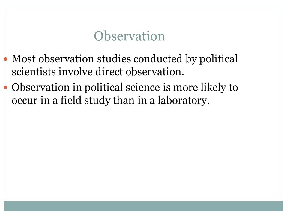 Observation Most observation studies conducted by political scientists involve direct observation.
