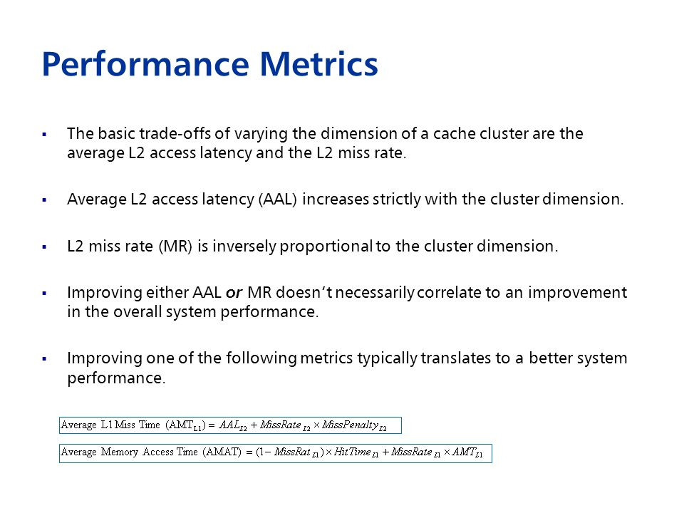 Performance Metrics The basic trade-offs of varying the dimension of a cache cluster are the average L2 access latency and the L2 miss rate.