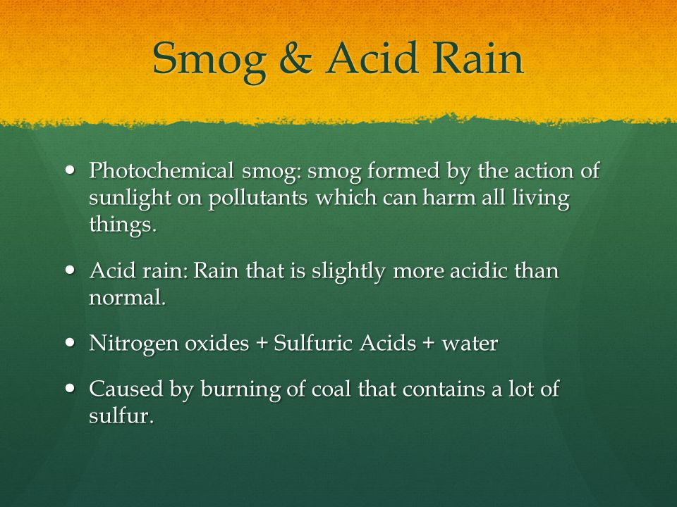 Smog & Acid Rain Photochemical smog: smog formed by the action of sunlight on pollutants which can harm all living things.