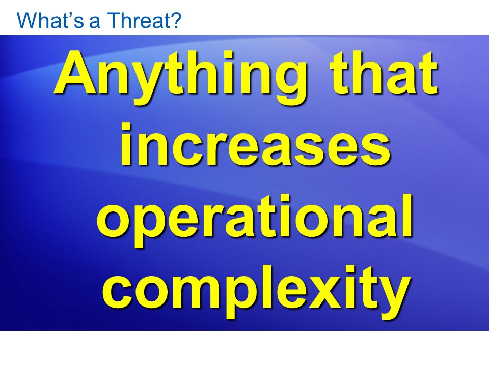 Anything that increases operational complexity