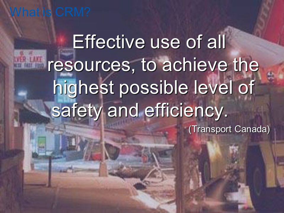 What is CRM Effective use of all resources, to achieve the highest possible level of safety and efficiency.