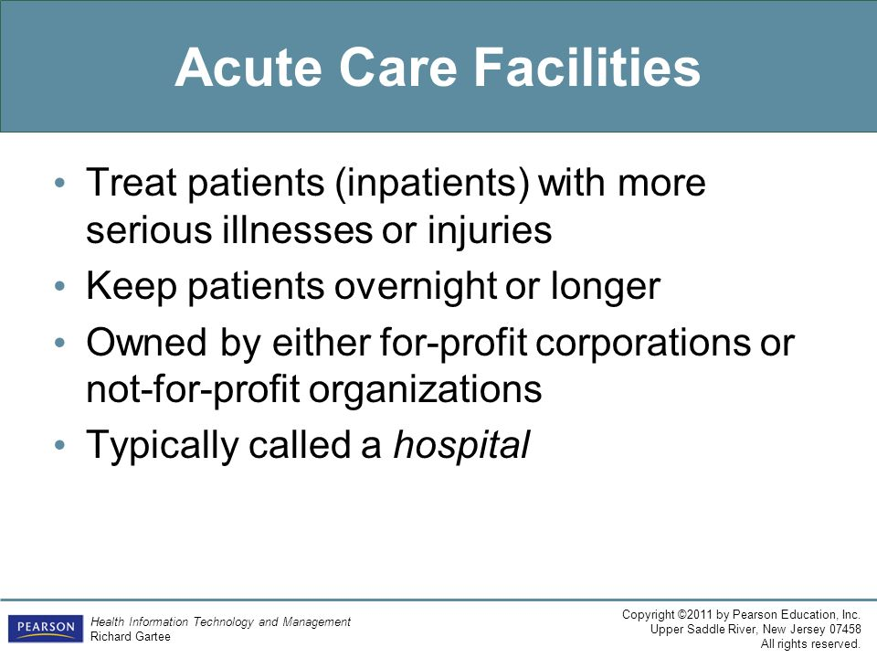 Acute Care Facilities Treat patients (inpatients) with more serious illnesses or injuries. Keep patients overnight or longer.