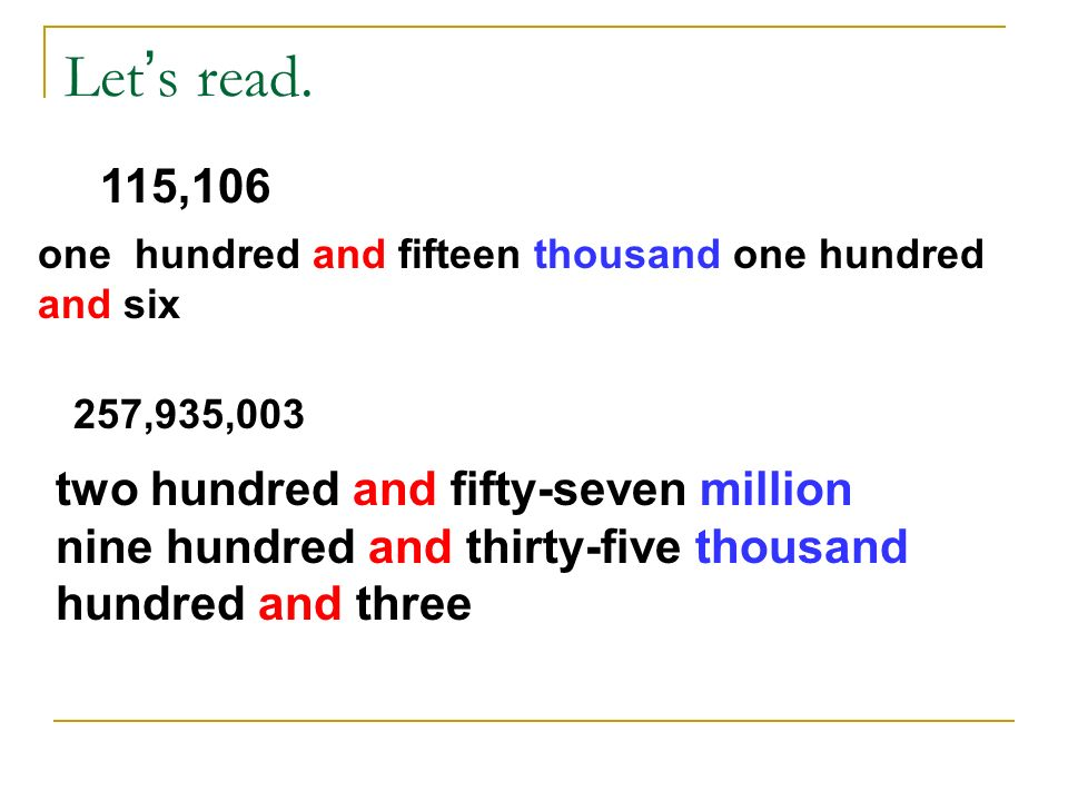 Let's read. 115,106. one hundred and fifteen thousand one hundred and six. 257,935,003.