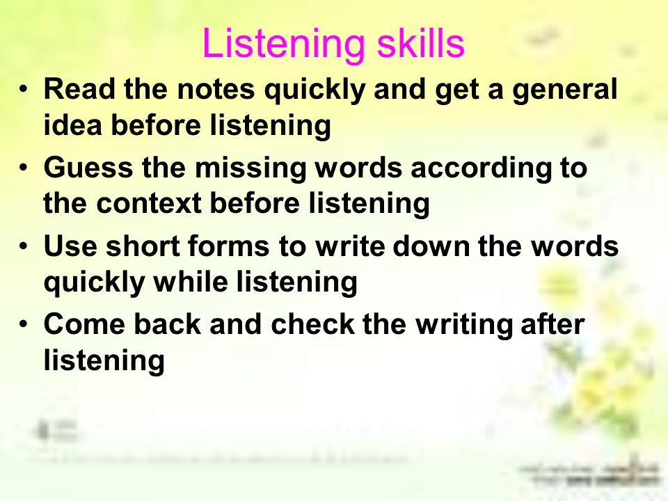 Listening skills Read the notes quickly and get a general idea before listening. Guess the missing words according to the context before listening.