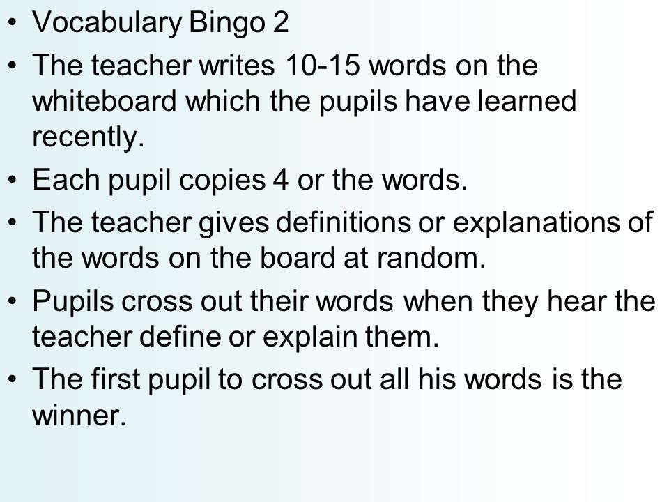 Vocabulary Bingo 2 The teacher writes 10-15 words on the whiteboard which the pupils have learned recently.