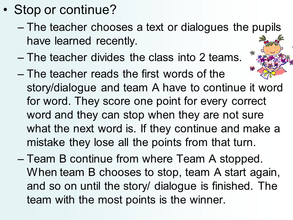 Stop or continue The teacher chooses a text or dialogues the pupils have learned recently. The teacher divides the class into 2 teams.