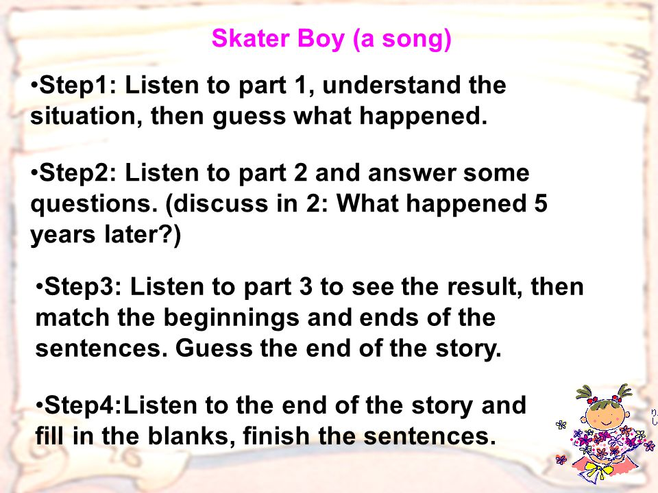 Skater Boy (a song) Step1: Listen to part 1, understand the situation, then guess what happened.