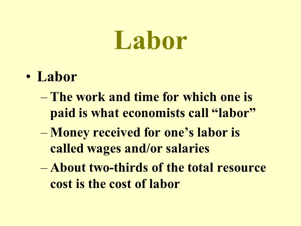 Labor Labor. The work and time for which one is paid is what economists call labor Money received for one's labor is called wages and/or salaries.
