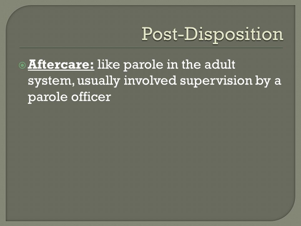 Post-Disposition Aftercare: like parole in the adult system, usually involved supervision by a parole officer.