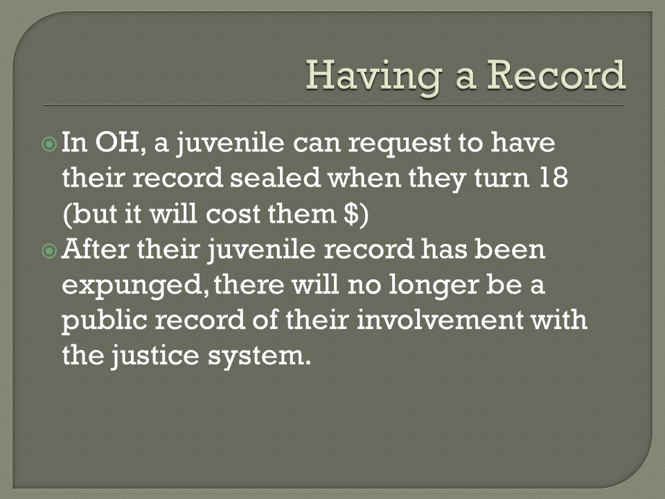 Having a Record In OH, a juvenile can request to have their record sealed when they turn 18 (but it will cost them $)