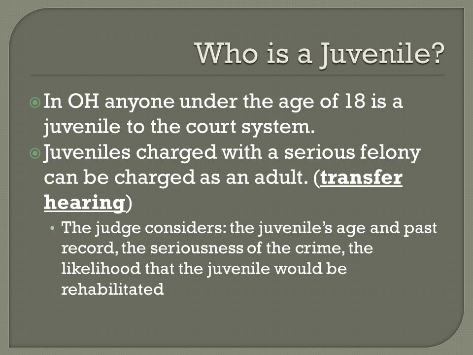 Who is a Juvenile In OH anyone under the age of 18 is a juvenile to the court system.