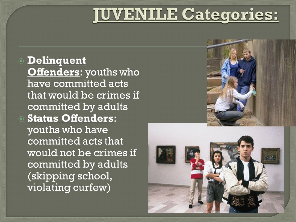 JUVENILE Categories: Delinquent Offenders: youths who have committed acts that would be crimes if committed by adults.