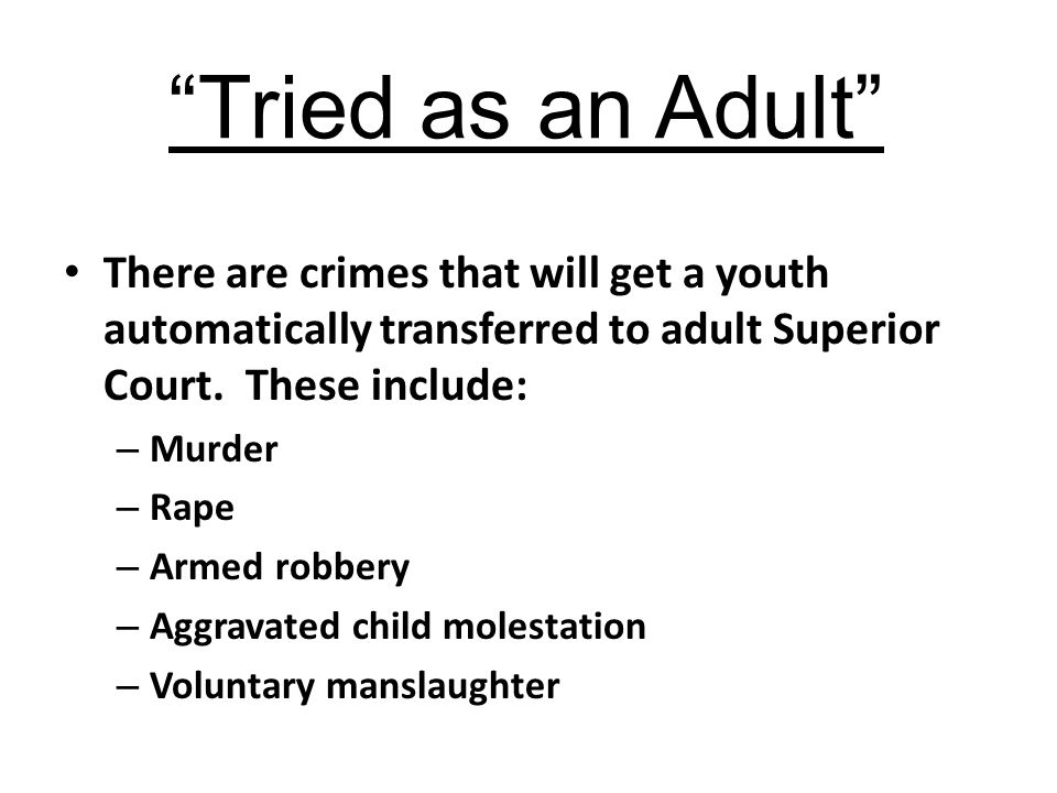 Tried as an Adult There are crimes that will get a youth automatically transferred to adult Superior Court. These include: