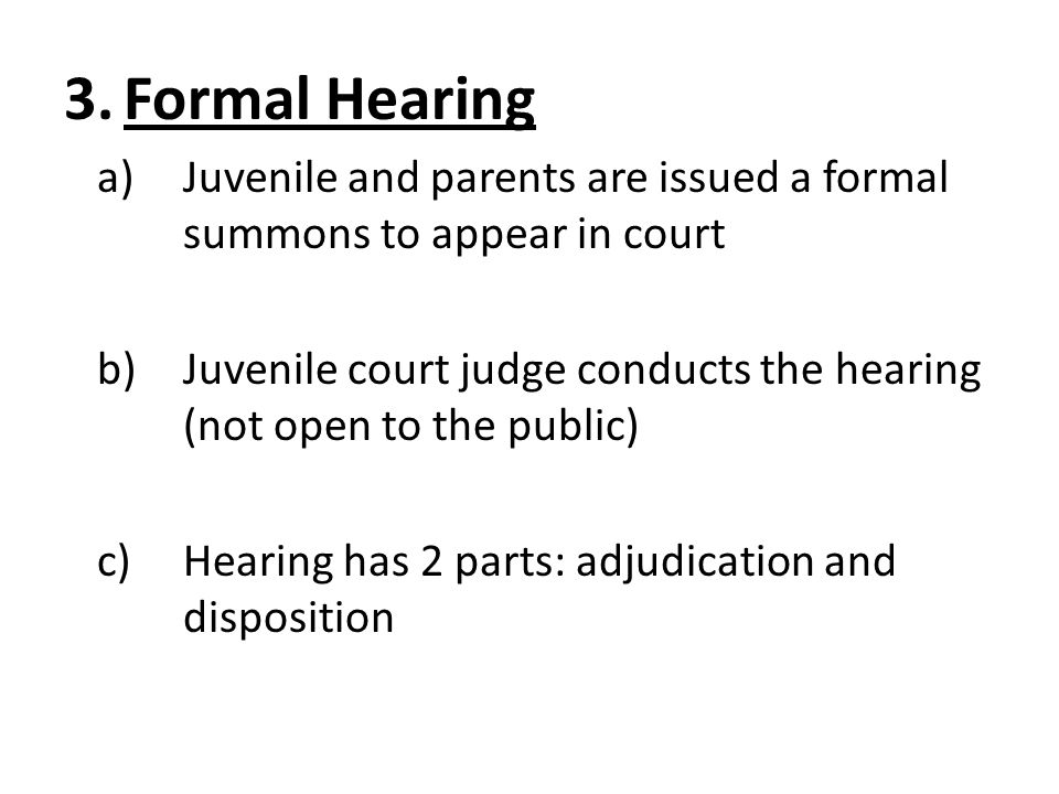 Formal Hearing Juvenile and parents are issued a formal summons to appear in court.