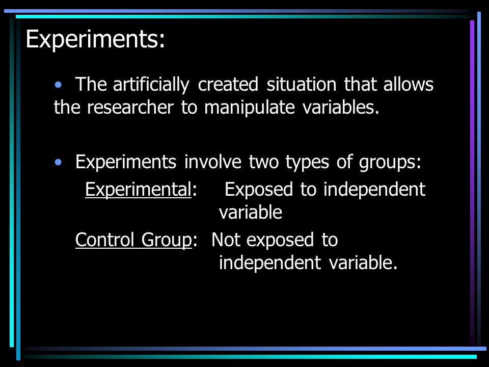 Experiments: The artificially created situation that allows the researcher to manipulate variables.