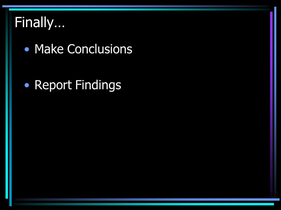 Finally… Make Conclusions Report Findings