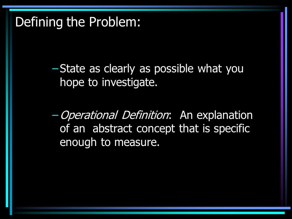 Defining the Problem: State as clearly as possible what you hope to investigate.