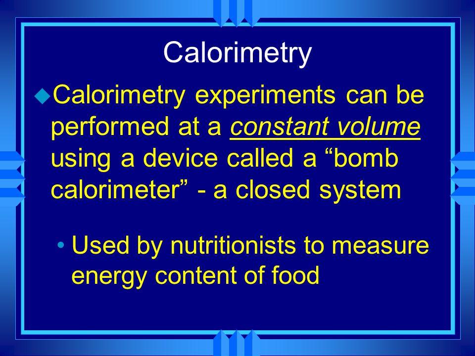 Calorimetry Calorimetry experiments can be performed at a constant volume using a device called a bomb calorimeter - a closed system.