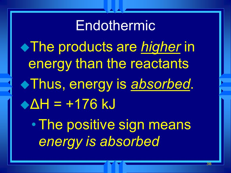 Endothermic The products are higher in energy than the reactants. Thus, energy is absorbed. ΔH = +176 kJ.