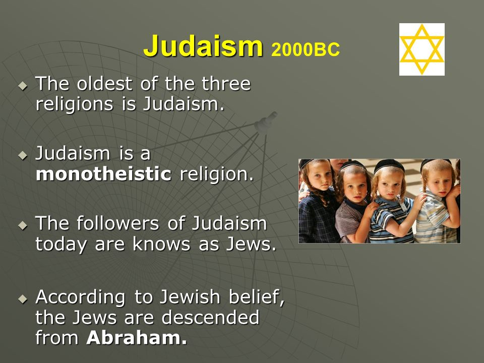 Judaism 2000BC The oldest of the three religions is Judaism.