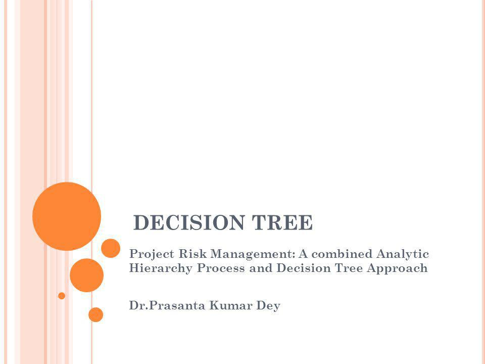 DECISION TREE Project Risk Management: A combined Analytic Hierarchy Process and Decision Tree Approach.