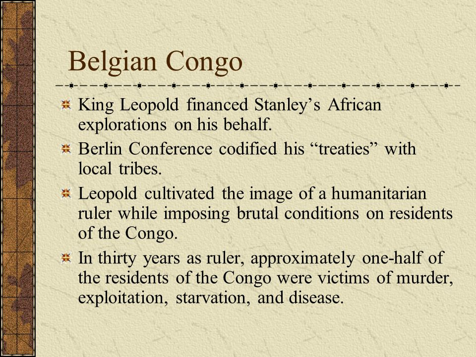 Belgian Congo King Leopold financed Stanley's African explorations on his behalf. Berlin Conference codified his treaties with local tribes.
