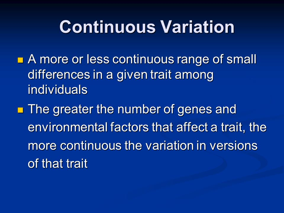 Continuous Variation A more or less continuous range of small differences in a given trait among individuals.