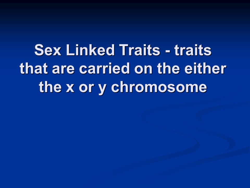 Sex Linked Traits - traits that are carried on the either the x or y chromosome