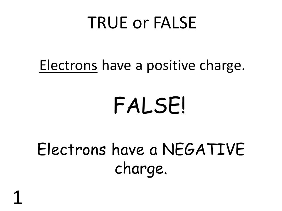 FALSE! 1 TRUE or FALSE Electrons have a positive charge.