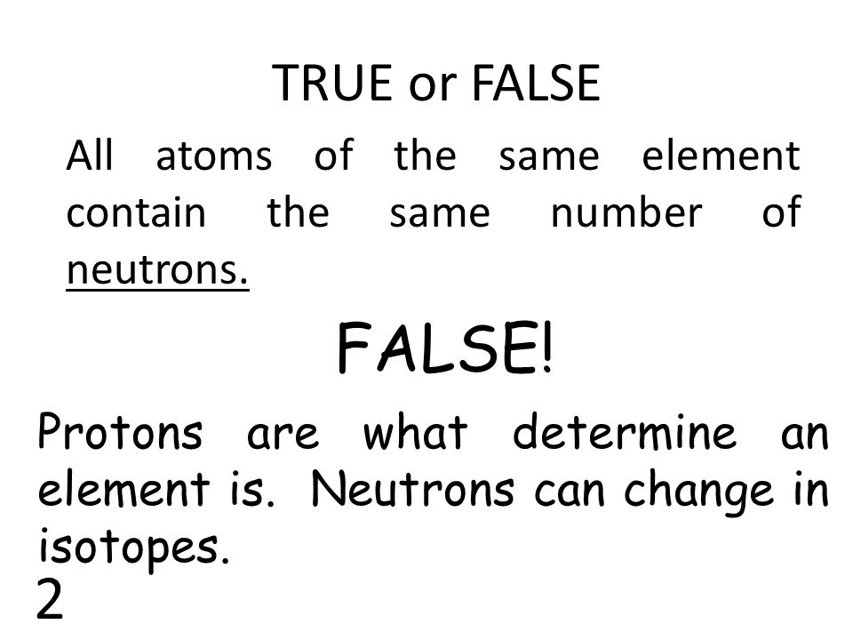 TRUE or FALSE All atoms of the same element contain the same number of neutrons. FALSE!