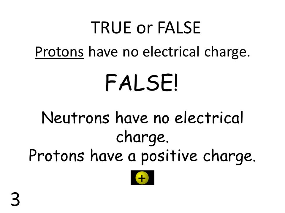 FALSE! 3 TRUE or FALSE Protons have no electrical charge.
