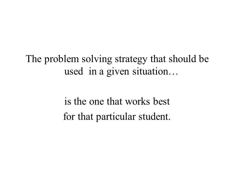 The problem solving strategy that should be used in a given situation…