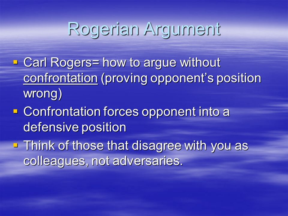 Rogerian Argument Carl Rogers= how to argue without confrontation (proving opponent's position wrong)