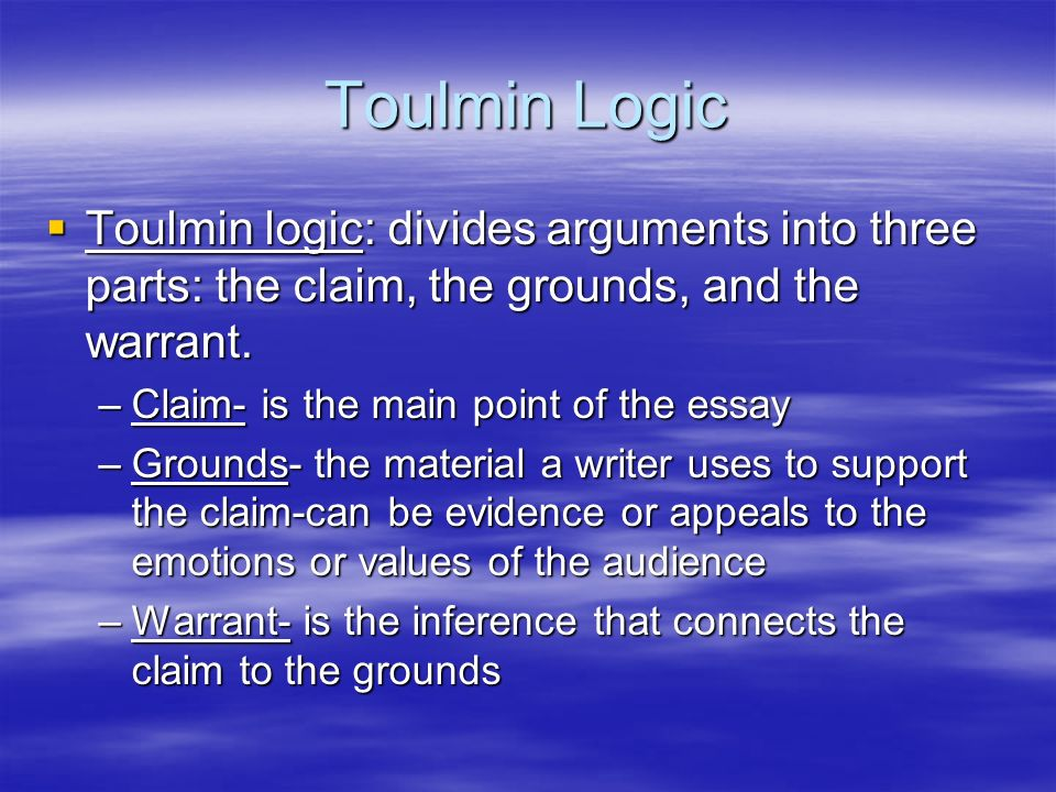 Toulmin Logic Toulmin logic: divides arguments into three parts: the claim, the grounds, and the warrant.