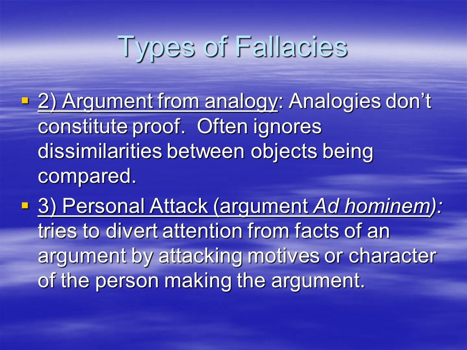 Types of Fallacies 2) Argument from analogy: Analogies don't constitute proof. Often ignores dissimilarities between objects being compared.