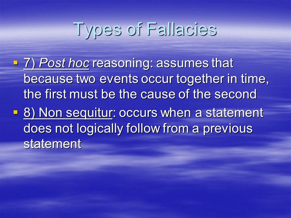 Types of Fallacies 7) Post hoc reasoning: assumes that because two events occur together in time, the first must be the cause of the second.