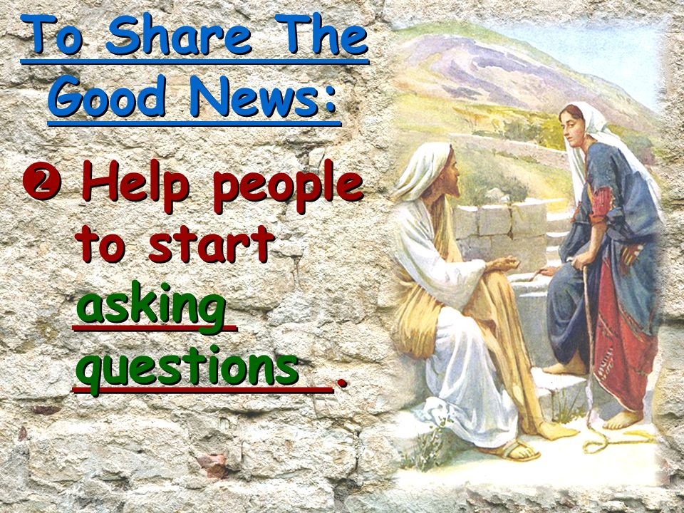 To Share The Good News:  Help people to start _____ ________. asking questions