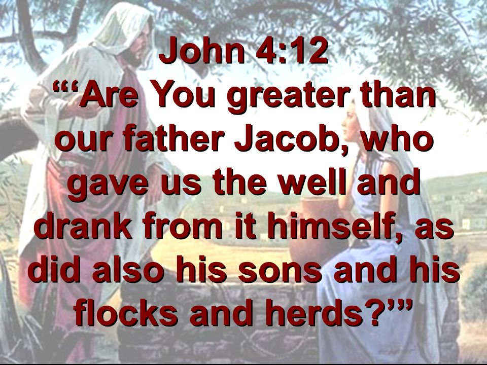 John 4:12 'Are You greater than our father Jacob, who gave us the well and drank from it himself, as did also his sons and his flocks and herds '