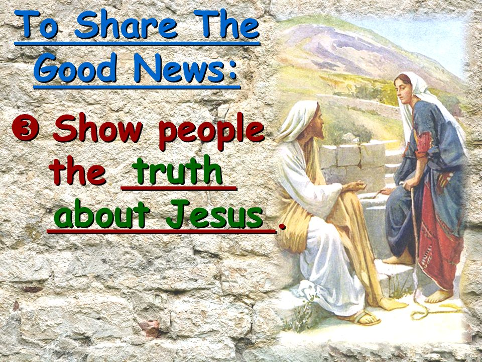 To Share The Good News:  Show people the _____ __________. truth about Jesus