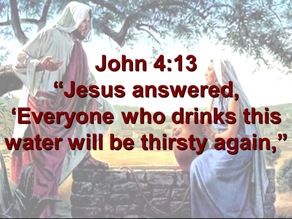 John 4:13 Jesus answered, 'Everyone who drinks this water will be thirsty again,